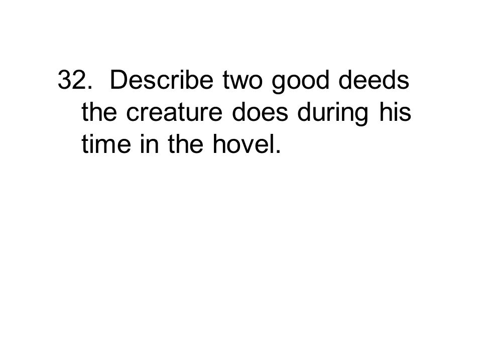 32. Describe two good deeds the creature does during his time in the hovel.