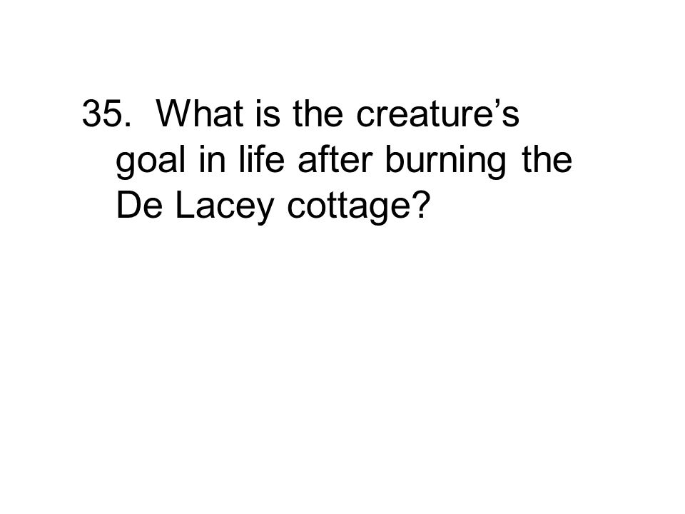 35. What is the creature's goal in life after burning the De Lacey cottage