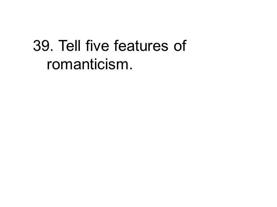 39. Tell five features of romanticism.