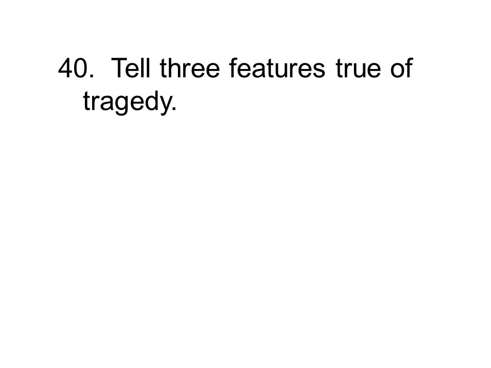 40. Tell three features true of tragedy.