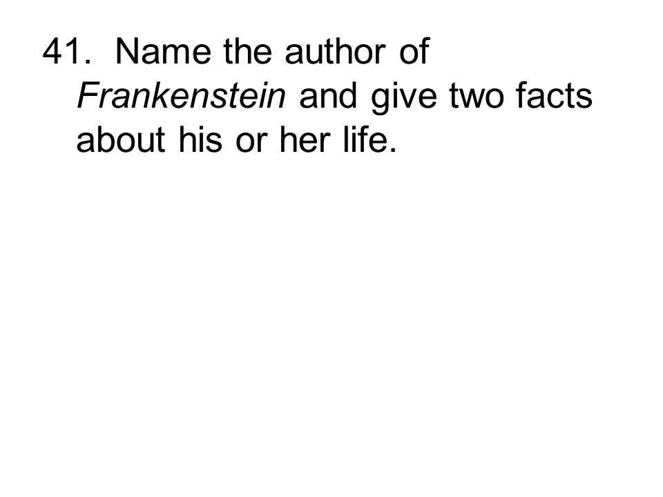 41. Name the author of Frankenstein and give two facts about his or her life.