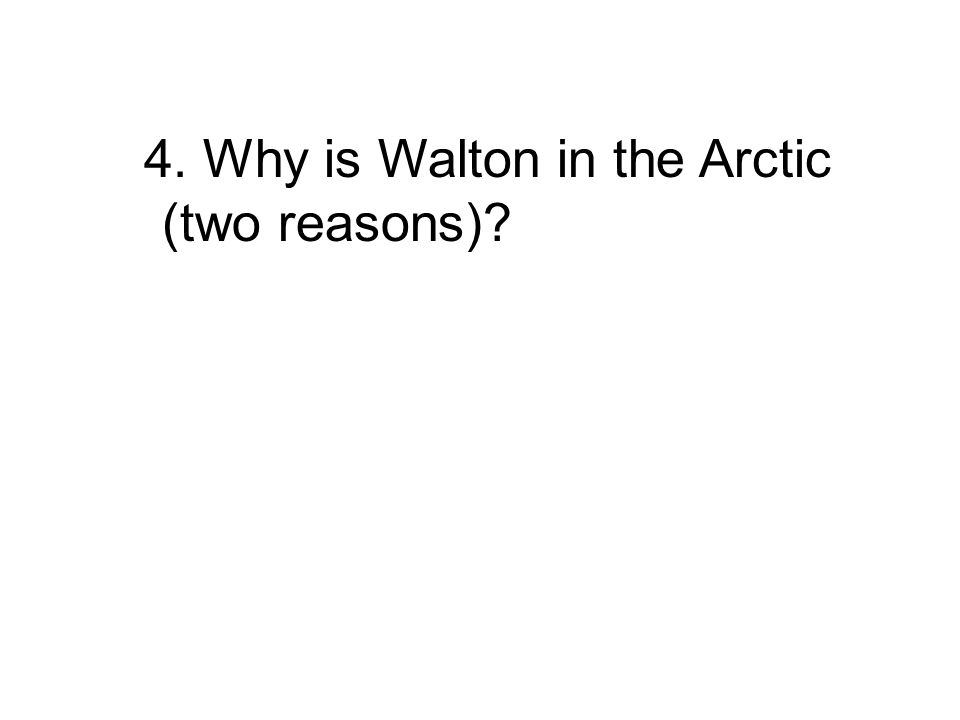 4. Why is Walton in the Arctic (two reasons)