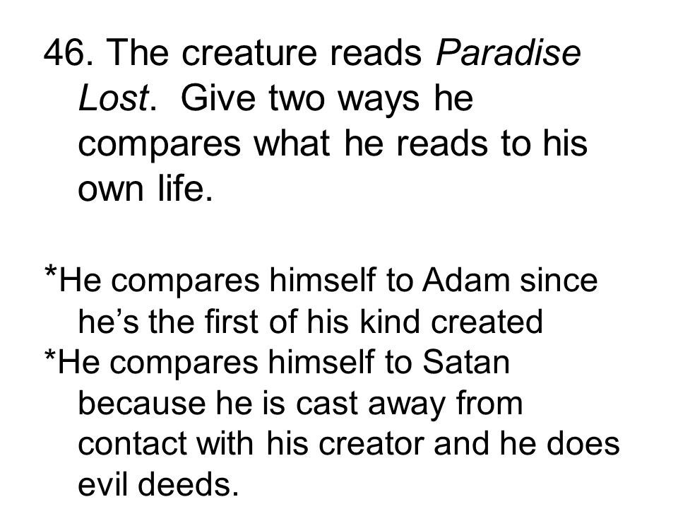 * He compares himself to Adam since he's the first of his kind created *He compares himself to Satan because he is cast away from contact with his creator and he does evil deeds.