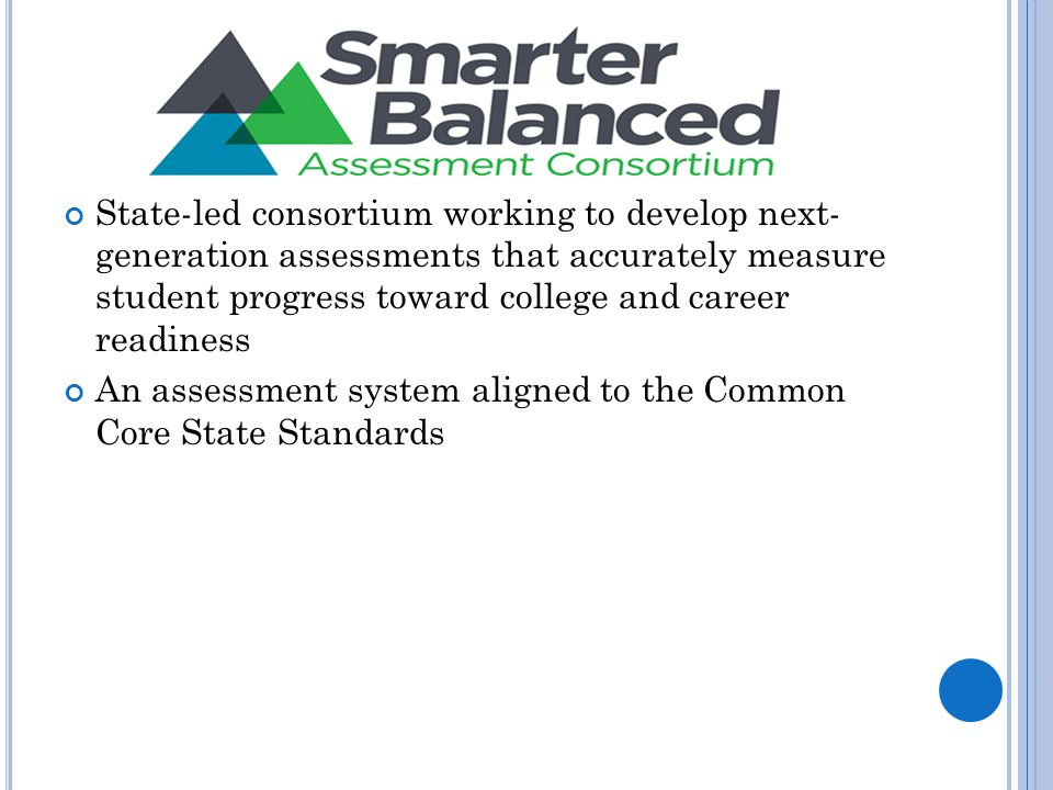 State-led consortium working to develop next- generation assessments that accurately measure student progress toward college and career readiness An assessment system aligned to the Common Core State Standards