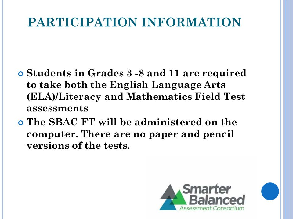 PARTICIPATION INFORMATION Students in Grades 3 -8 and 11 are required to take both the English Language Arts (ELA)/Literacy and Mathematics Field Test assessments The SBAC-FT will be administered on the computer.