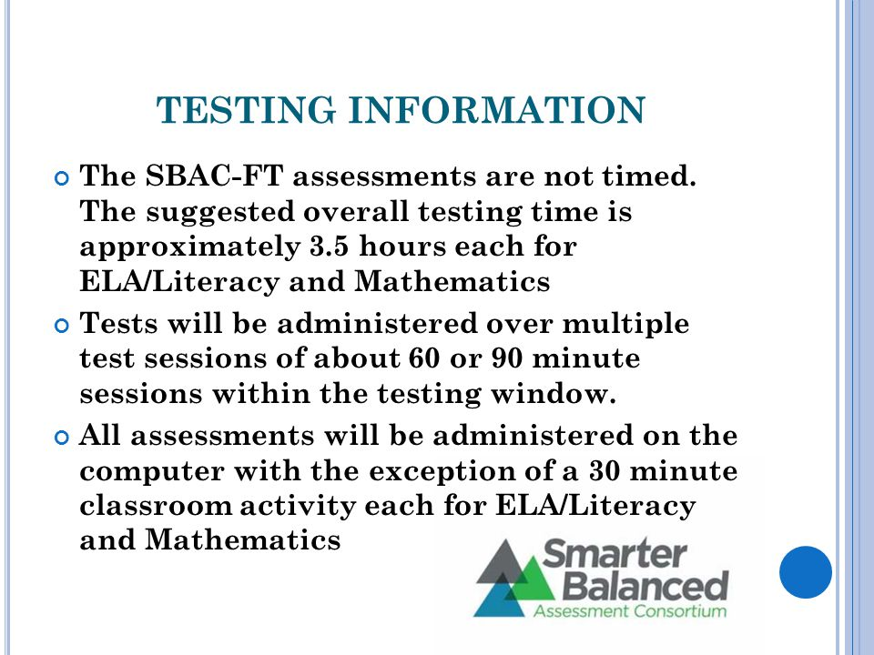 TESTING INFORMATION The SBAC-FT assessments are not timed.