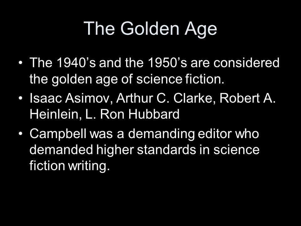 The Golden Age The 1940's and the 1950's are considered the golden age of science fiction.