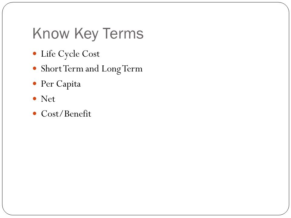 Know Key Terms Life Cycle Cost Short Term and Long Term Per Capita Net Cost/Benefit