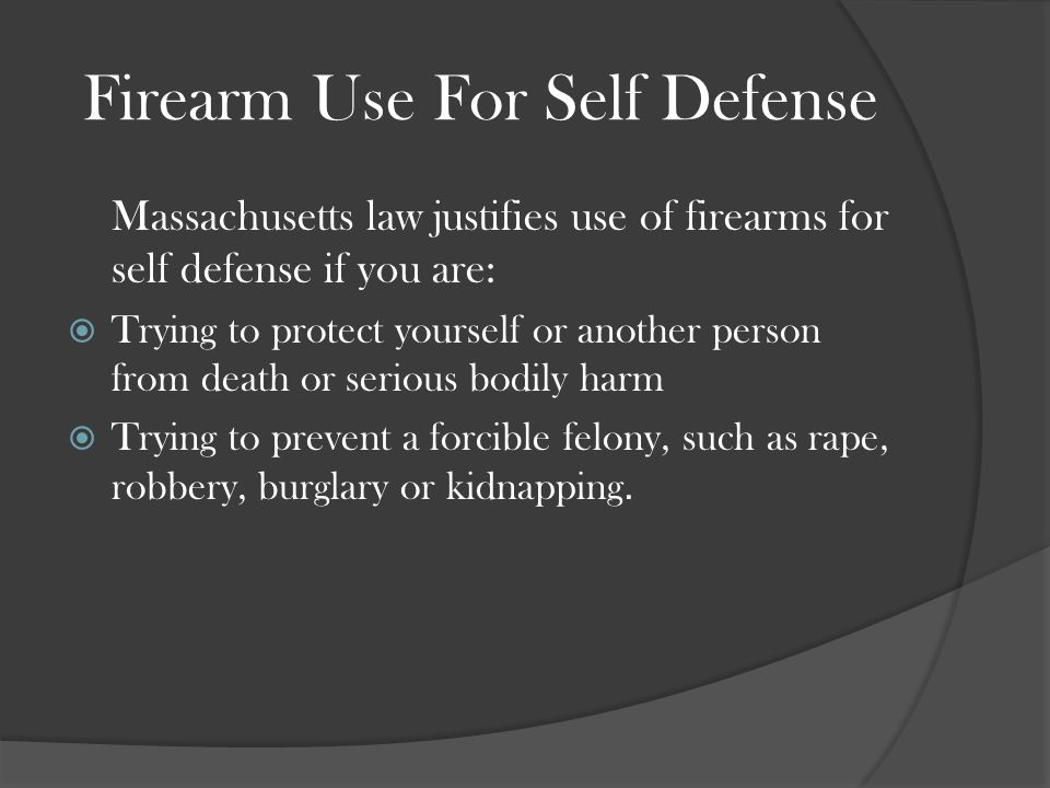 Firearm Use For Self Defense Massachusetts law justifies use of firearms for self defense if you are:  Trying to protect yourself or another person from death or serious bodily harm  Trying to prevent a forcible felony, such as rape, robbery, burglary or kidnapping.