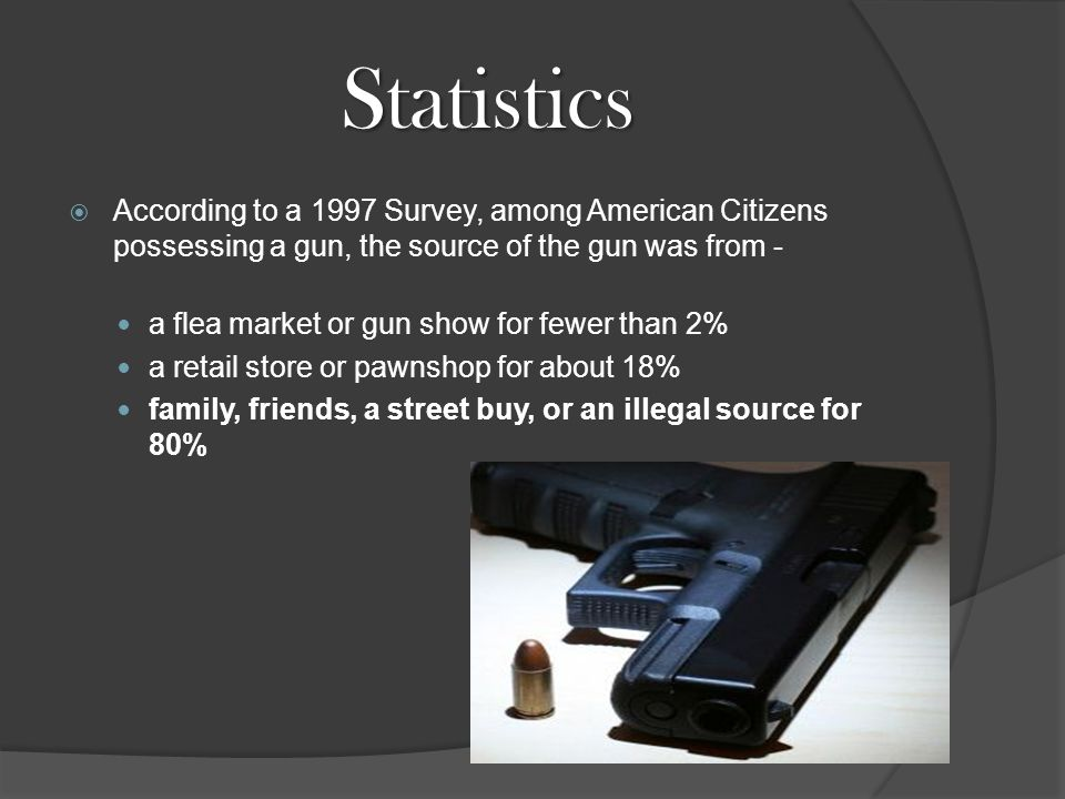 Statistics  According to a 1997 Survey, among American Citizens possessing a gun, the source of the gun was from - a flea market or gun show for fewer than 2% a retail store or pawnshop for about 18% family, friends, a street buy, or an illegal source for 80%