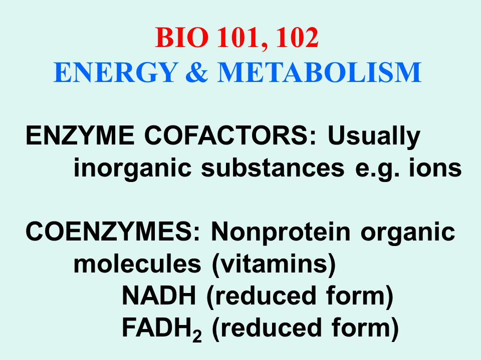 BIO 101, 102 ENERGY & METABOLISM Biological Redox Often a PAIR of H atoms are removed, & one proton and 2 electrons are then transferred to NAD +