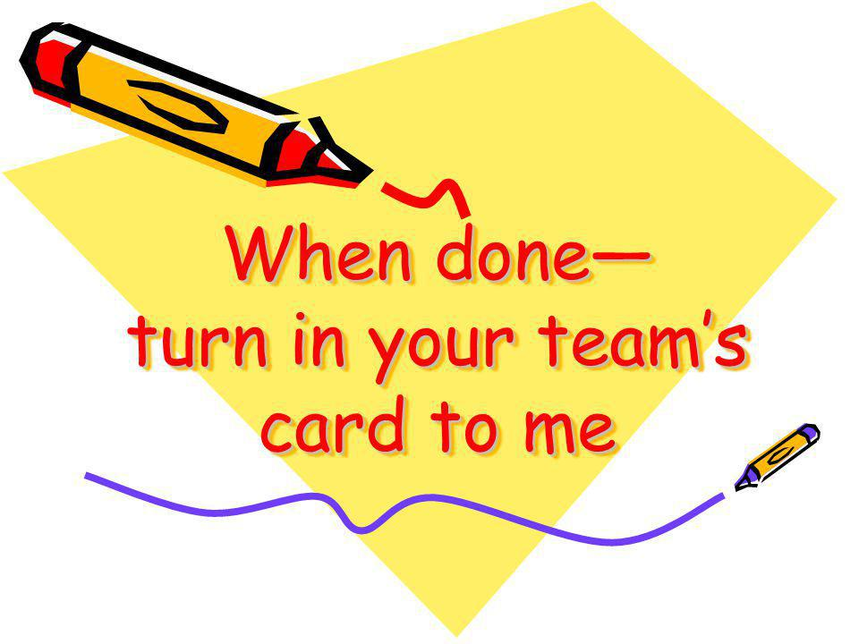 When done— turn in your team's card to me