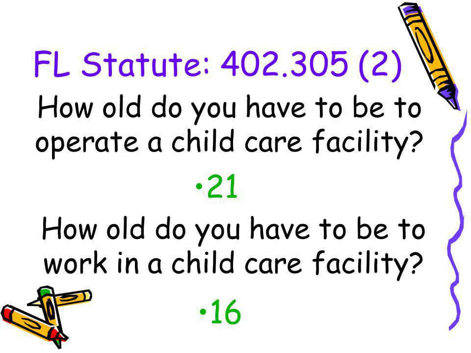 FL Statute: 402.305 (2) 21 How old do you have to be to operate a child care facility? How old do you have to be to work in a child care facility? 16