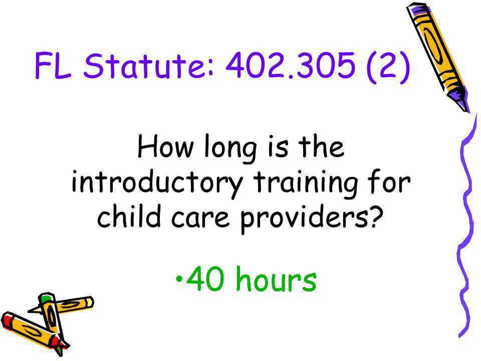 FL Statute: 402.305 (2) 40 hours How long is the introductory training for child care providers?