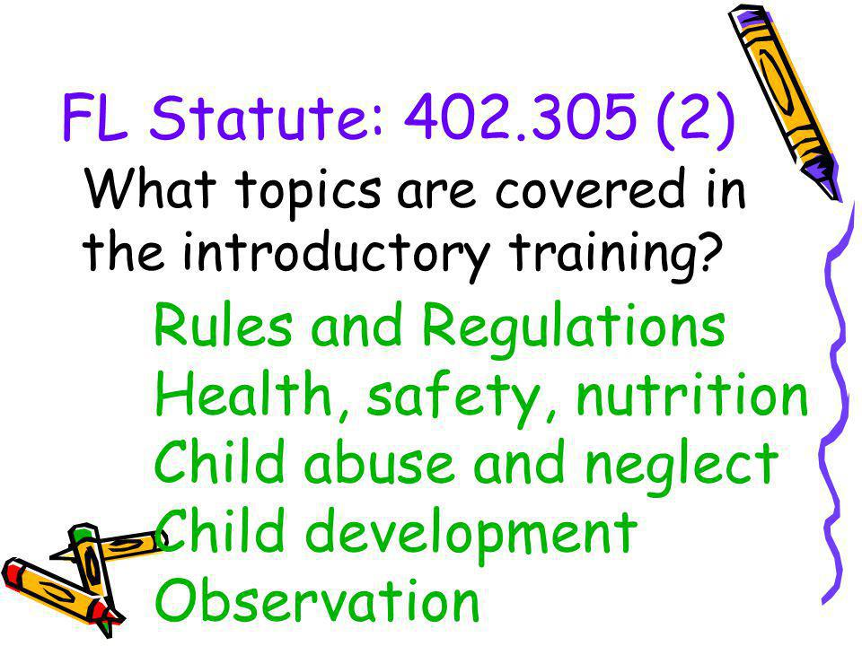 FL Statute: 402.305 (2) Rules and Regulations Health, safety, nutrition Child abuse and neglect Child development Observation What topics are covered in the introductory training?