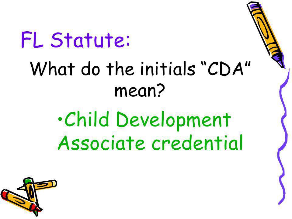 FL Statute: What do the initials CDA mean? Child Development Associate credential