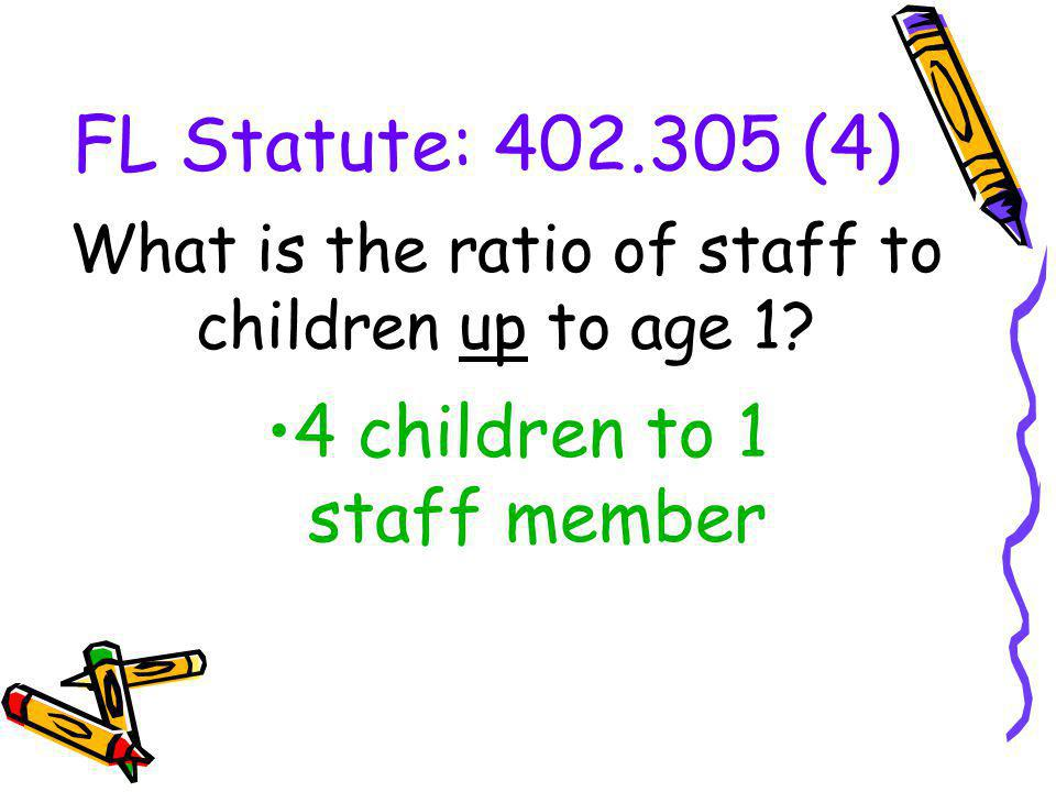 FL Statute: 402.305 (4) What is the ratio of staff to children up to age 1? 4 children to 1 staff member