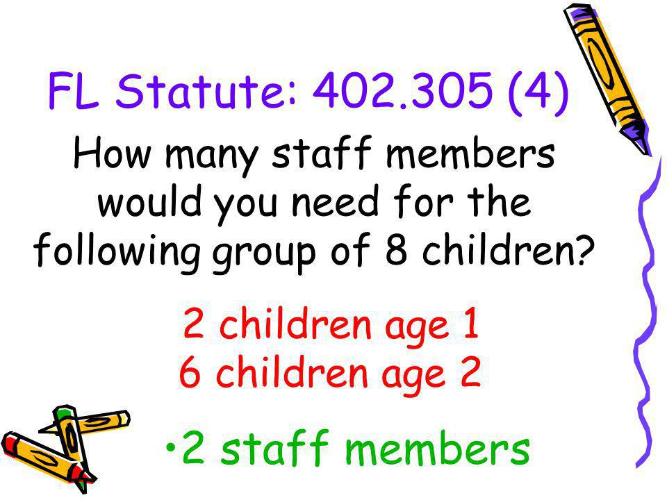 FL Statute: 402.305 (4) How many staff members would you need for the following group of 8 children? 2 staff members 2 children age 1 6 children age 2