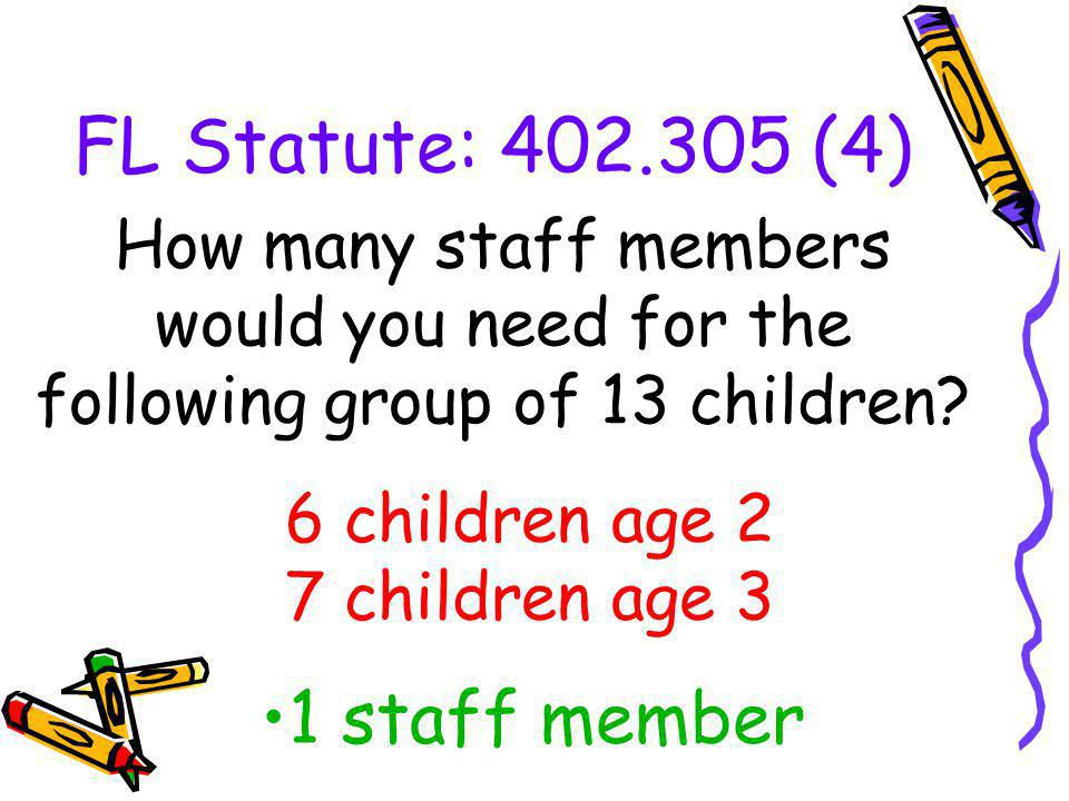 FL Statute: 402.305 (4) How many staff members would you need for the following group of 13 children? 1 staff member 6 children age 2 7 children age 3