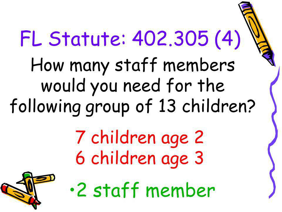 FL Statute: 402.305 (4) How many staff members would you need for the following group of 13 children? 2 staff member 7 children age 2 6 children age 3