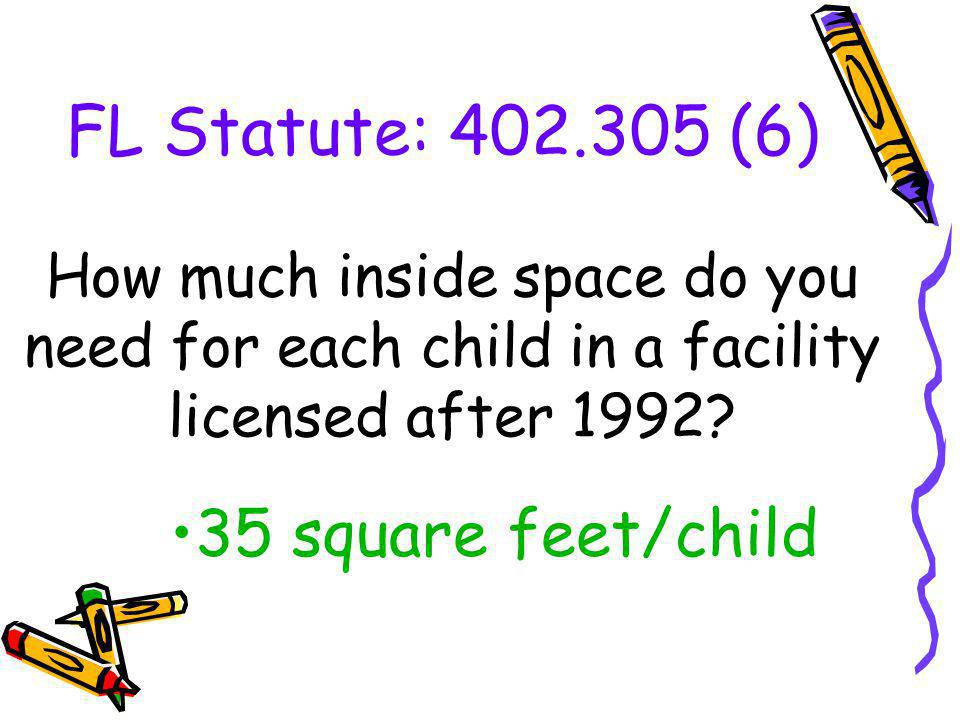 FL Statute: 402.305 (6) How much inside space do you need for each child in a facility licensed after 1992? 35 square feet/child
