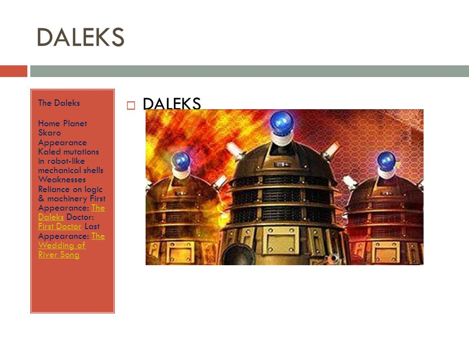 DALEKS The Daleks Home Planet Skaro Appearance Kaled mutations in robot-like mechanical shells Weaknesses Reliance on logic & machinery First Appearance: The Daleks Doctor: First Doctor Last Appearance: The Wedding of River SongThe Daleks First DoctorThe Wedding of River Song  DALEKS