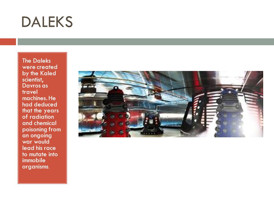 DALEKS The Daleks were created by the Kaled scientist, Davros as travel machines.