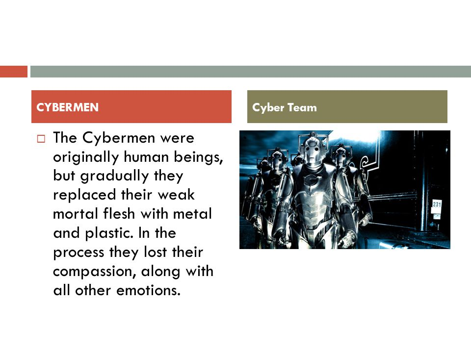  The Cybermen were originally human beings, but gradually they replaced their weak mortal flesh with metal and plastic.