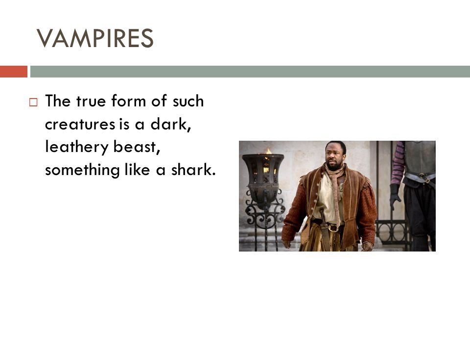 VAMPIRES  The true form of such creatures is a dark, leathery beast, something like a shark.