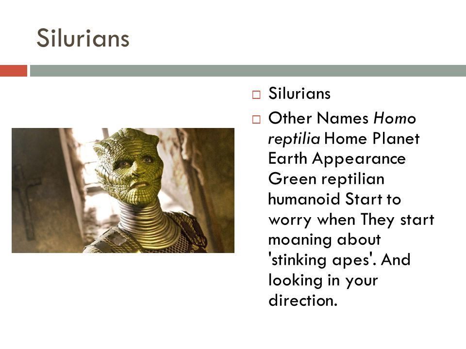 Silurians  Silurians  Other Names Homo reptilia Home Planet Earth Appearance Green reptilian humanoid Start to worry when They start moaning about stinking apes .