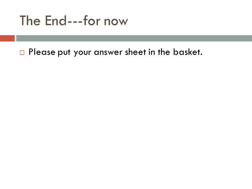 The End---for now  Please put your answer sheet in the basket.