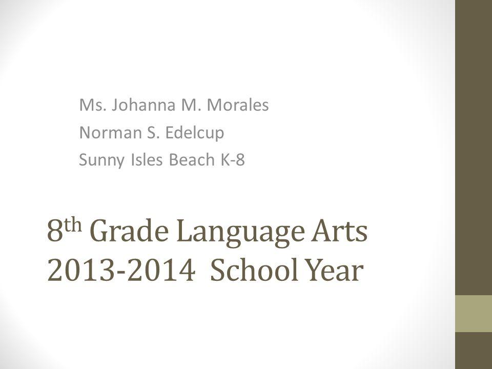 8 th Grade Language Arts 2013-2014 School Year Ms. Johanna M. Morales Norman S. Edelcup Sunny Isles Beach K-8