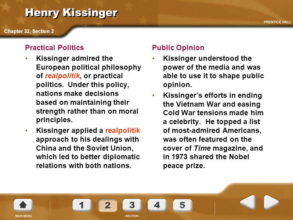 Henry Kissinger Practical Politics Kissinger admired the European political philosophy of realpolitik, or practical politics. Under this policy, natio