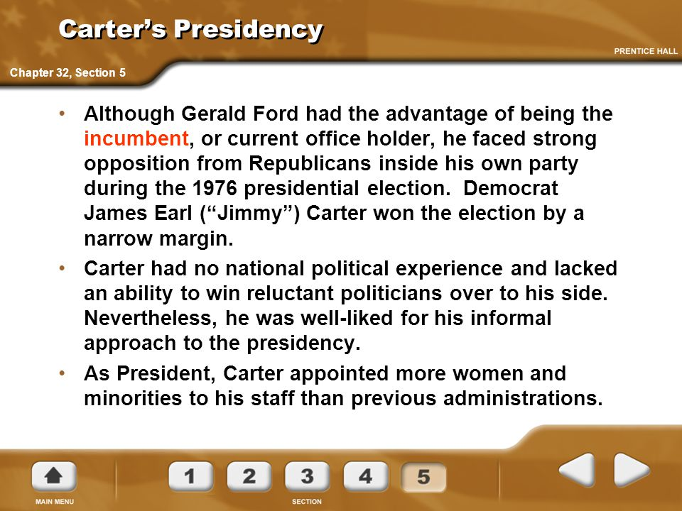 Carter's Presidency Although Gerald Ford had the advantage of being the incumbent, or current office holder, he faced strong opposition from Republica