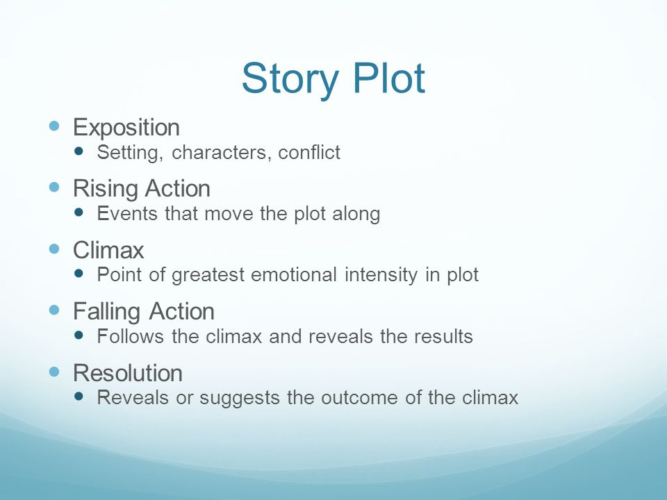 Story Plot Exposition Setting, characters, conflict Rising Action Events that move the plot along Climax Point of greatest emotional intensity in plot Falling Action Follows the climax and reveals the results Resolution Reveals or suggests the outcome of the climax