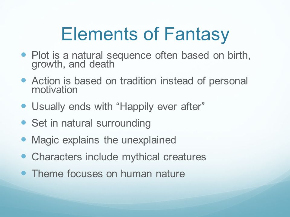 Elements of Fantasy Plot is a natural sequence often based on birth, growth, and death Action is based on tradition instead of personal motivation Usually ends with Happily ever after Set in natural surrounding Magic explains the unexplained Characters include mythical creatures Theme focuses on human nature