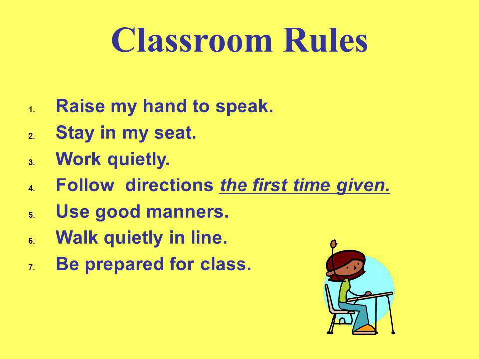 Classroom Rules 1. Raise my hand to speak. 2. Stay in my seat. 3. Work quietly. 4. Follow directions the first time given. 5. Use good manners. 6. Wal