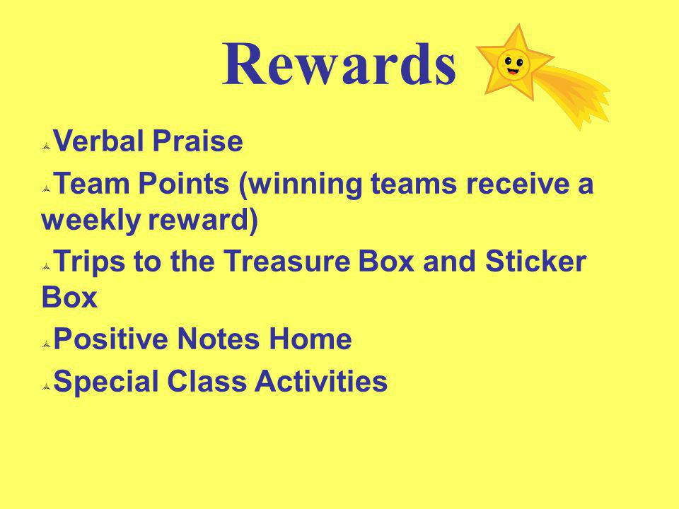 Rewards  Verbal Praise  Team Points (winning teams receive a weekly reward)  Trips to the Treasure Box and Sticker Box  Positive Notes Home  Spec