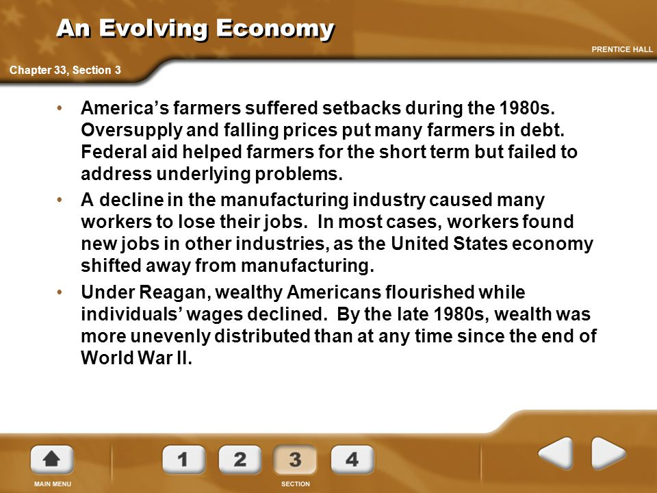 An Evolving Economy America's farmers suffered setbacks during the 1980s. Oversupply and falling prices put many farmers in debt. Federal aid helped f