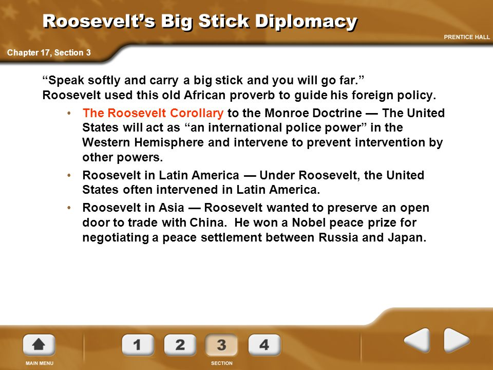 "Roosevelt's Big Stick Diplomacy ""Speak softly and carry a big stick and you will go far."" Roosevelt used this old African proverb to guide his foreign"