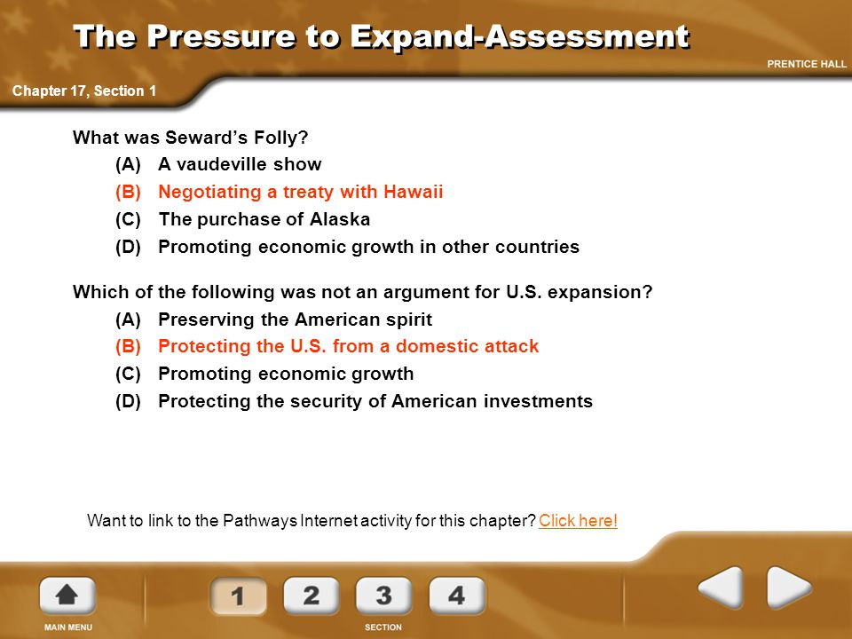 The Pressure to Expand-Assessment What was Seward's Folly? (A)A vaudeville show (B)Negotiating a treaty with Hawaii (C)The purchase of Alaska (D)Promo