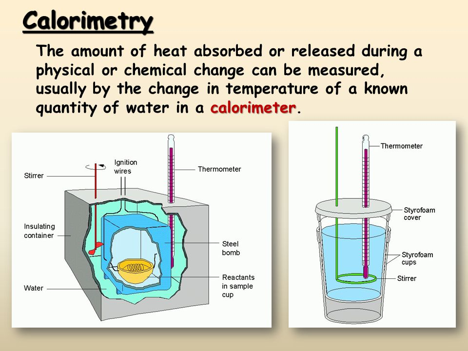 Calorimetry calorimeter The amount of heat absorbed or released during a physical or chemical change can be measured, usually by the change in tempera