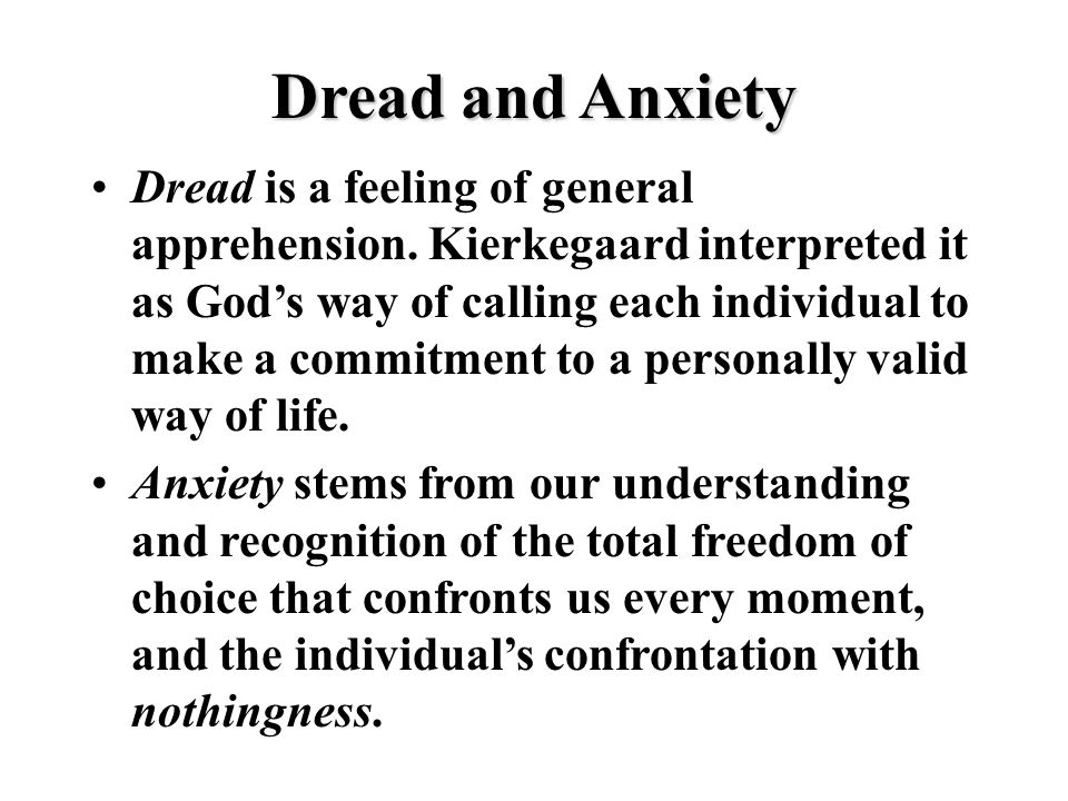 Dread is a feeling of general apprehension. Kierkegaard interpreted it as God's way of calling each individual to make a commitment to a personally va