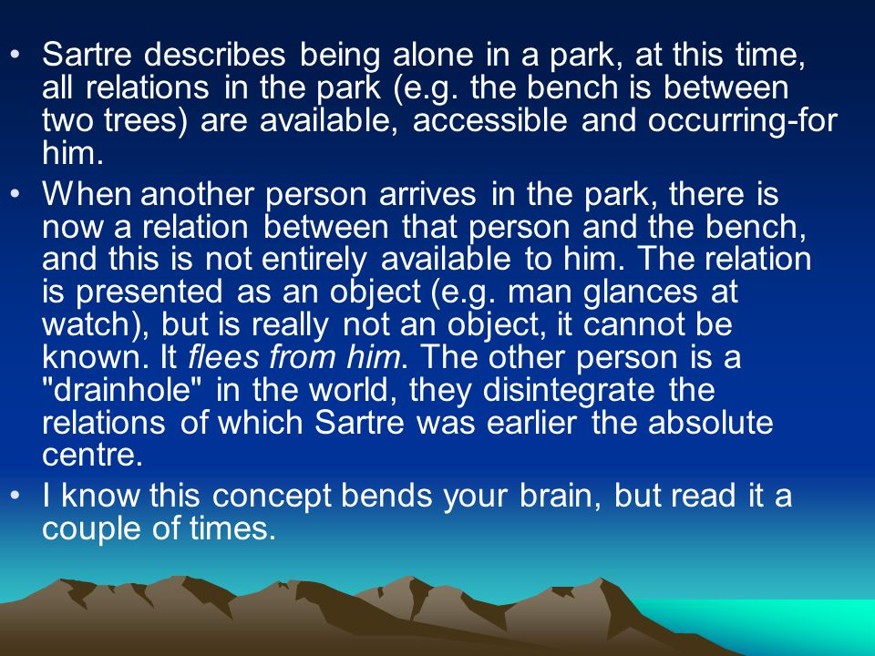 Sartre describes being alone in a park, at this time, all relations in the park (e.g. the bench is between two trees) are available, accessible and oc