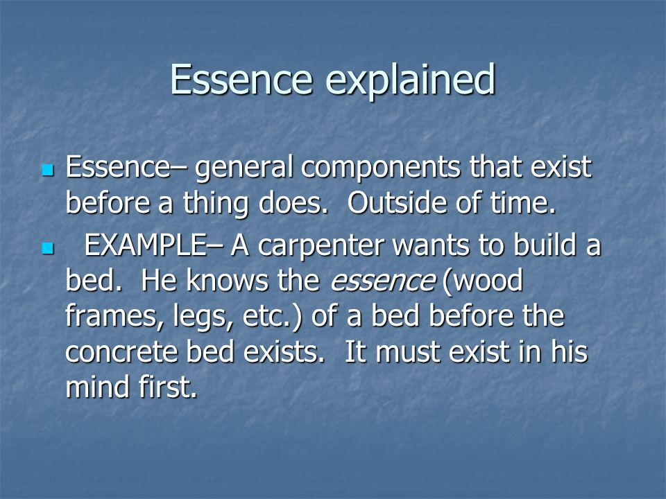 Essence explained Essence– general components that exist before a thing does. Outside of time. Essence– general components that exist before a thing d