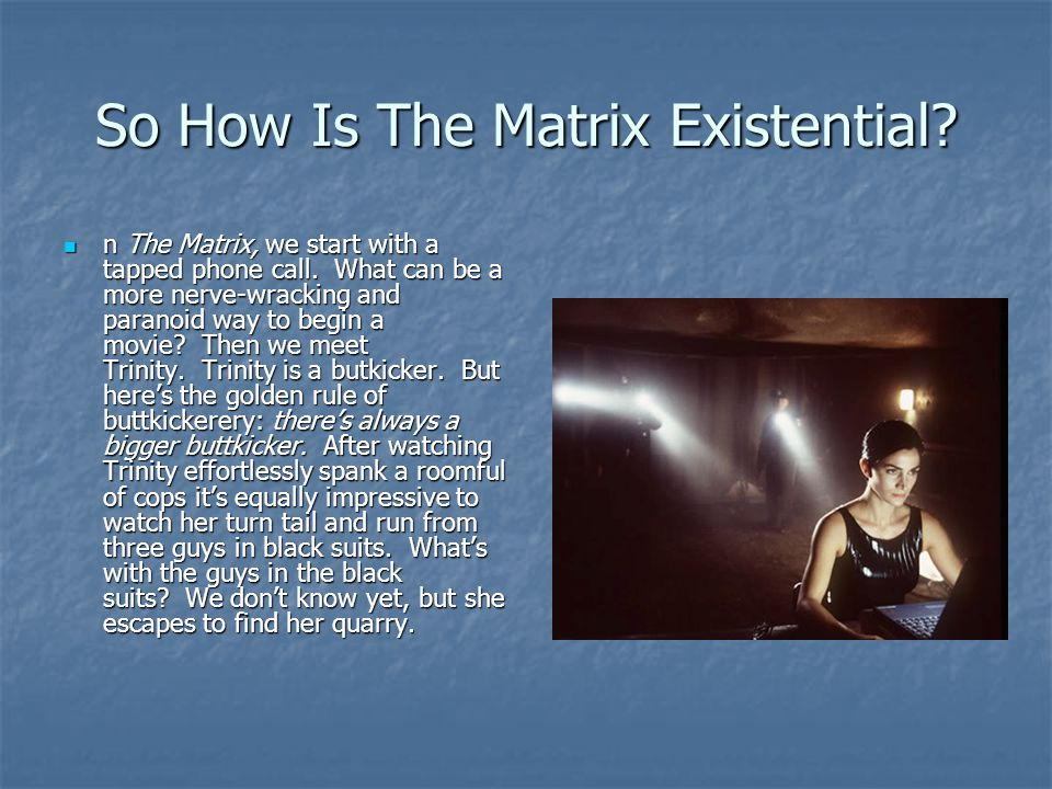So How Is The Matrix Existential? n The Matrix, we start with a tapped phone call. What can be a more nerve-wracking and paranoid way to begin a movie