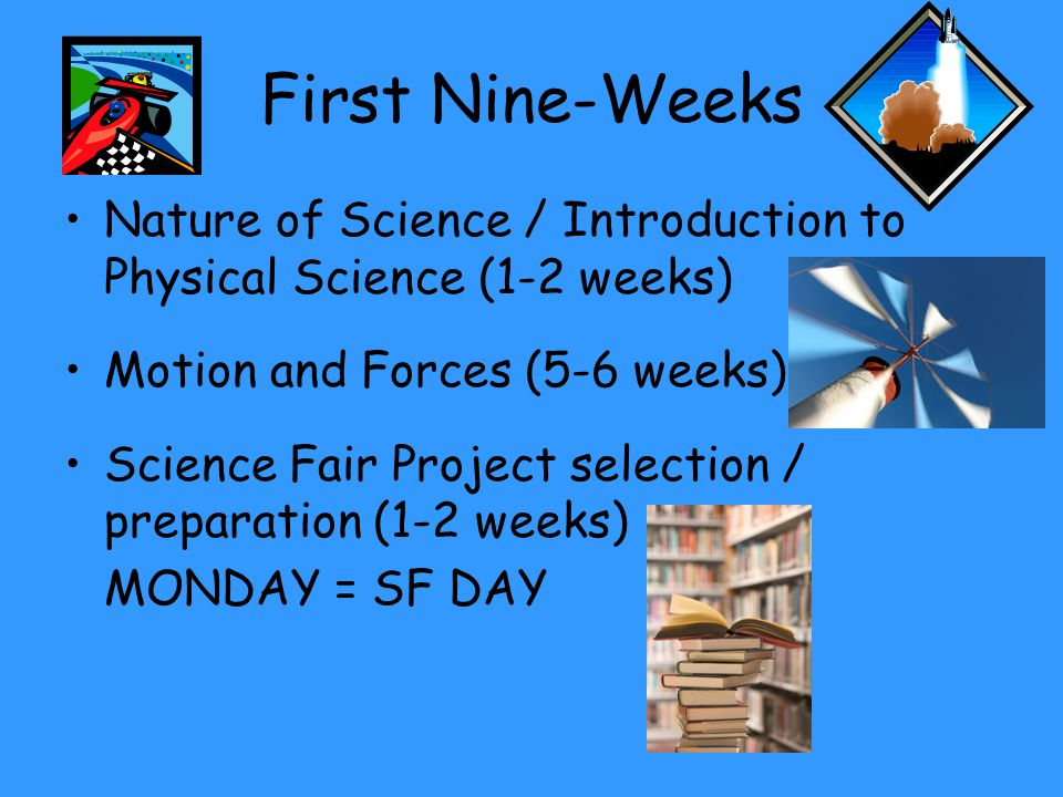 First Nine-Weeks Nature of Science / Introduction to Physical Science (1-2 weeks) Motion and Forces (5-6 weeks) Science Fair Project selection / preparation (1-2 weeks) MONDAY = SF DAY
