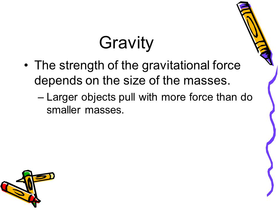 Gravity The strength of the gravitational force depends on the size of the masses. –Larger objects pull with more force than do smaller masses.