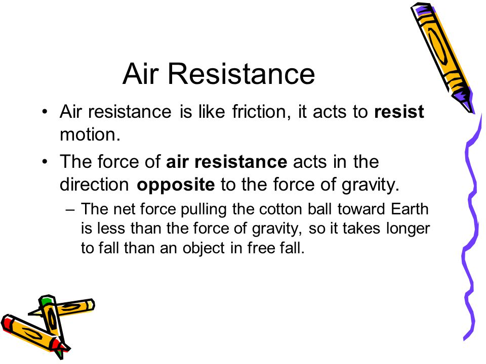 Air Resistance Air resistance is like friction, it acts to resist motion. The force of air resistance acts in the direction opposite to the force of g