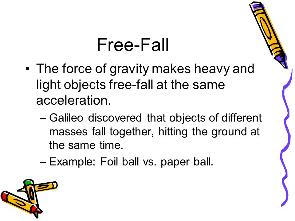 Free-Fall The force of gravity makes heavy and light objects free-fall at the same acceleration. –Galileo discovered that objects of different masses